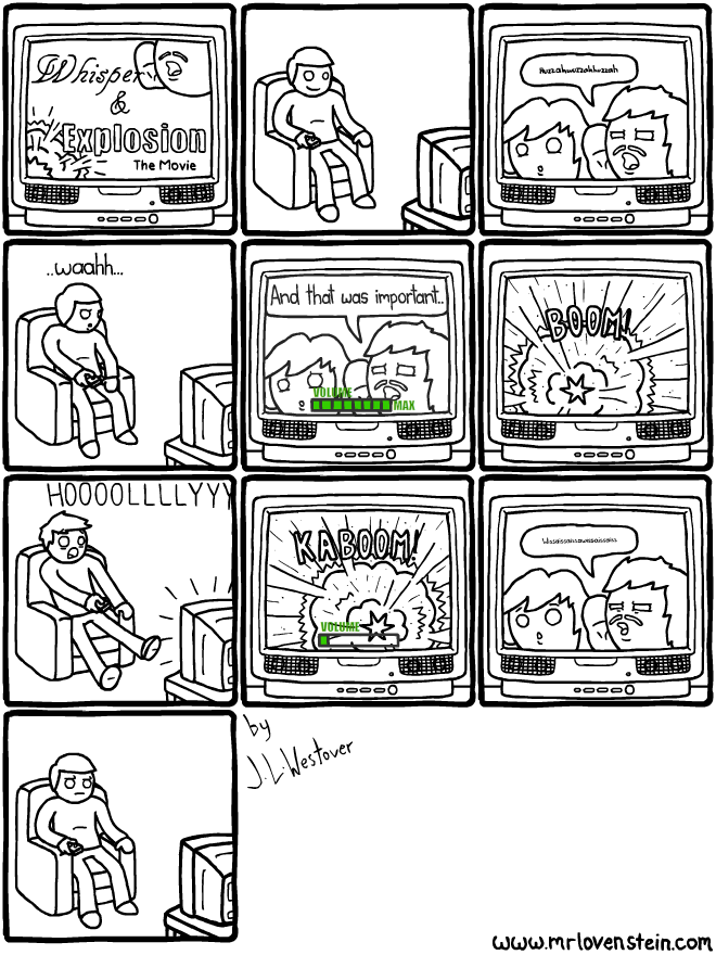 "Panel 1: A TV set shows the title screen for ""Whisper & Explosion: The Movie"". Panel 2: A man sits in his chair smiling at the TV. Panel 3: a scene from the movie shows two characters whispering to each other unintelligbly. Panel 4: the man in the chair says ""...waahh..."" while increasing the volume on the TV. Panel 5: the TV shows the volume at max with the whispering character finishing his sentence with ""And that was important"". Panel 6: the TV shows a large loud explosion. Panel 7: the man in the chair yells ""HOOOOLLLLYYY"" while decreasing the TV volume. Panel 8: the TV shows the end of the explosion with the volume set to minimum. Panel 9: the TV shows two characters whispering to each other unintelligibly again. Panel 10: the man in the chair gives an irritated expression at the TV."